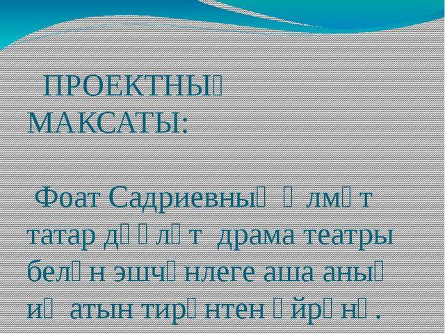 ПРОЕКТНЫҢ МАКСАТЫ: Фоат Садриевның Әлмәт татар дәүләт драма театры белән эшч...