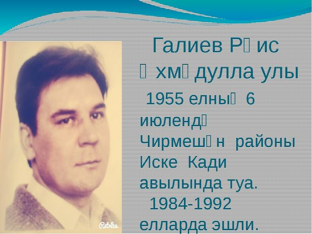 Галиев Рәис Әхмәдулла улы 1955 елның 6 июлендә Чирмешән районы Иске Кади авы...