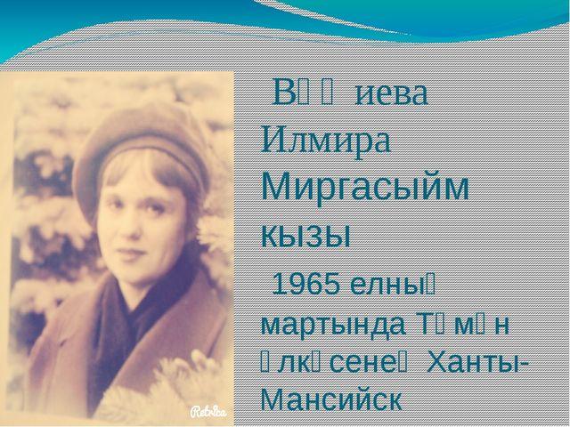 Вәҗиева Илмира Миргасыйм кызы 1965 елның мартында Төмән өлкәсенең Ханты-Манс...