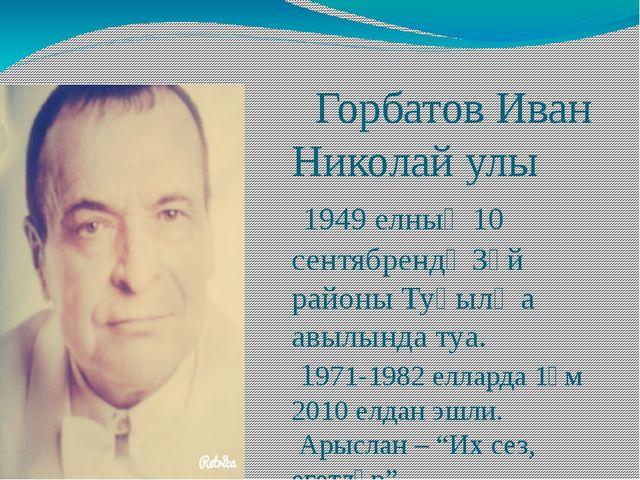 Горбатов Иван Николай улы 1949 елның 10 сентябрендә Зәй районы Туңылҗа авылы...
