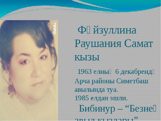 Фәйзуллина Раушания Самат кызы 1963 елның 6 декабрендә Арча районы Симетбаш...
