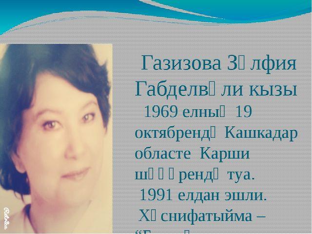 Газизова Зөлфия Габделвәли кызы 1969 елның 19 октябрендә Кашкадар областе Ка...