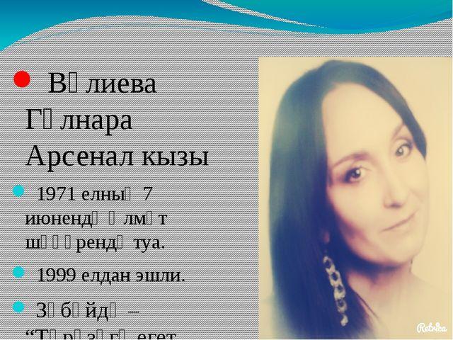 Вәлиева Гөлнара Арсенал кызы 1971 елның 7 июнендә Әлмәт шәһәрендә туа. 1999...