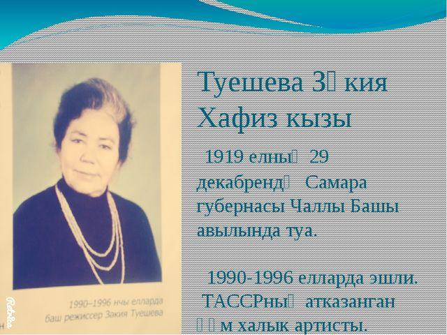 Туешева Зәкия Хафиз кызы 1919 елның 29 декабрендә Самара губернасы Чаллы Башы...