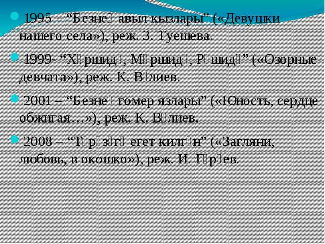 """1995 – """"Безнең авыл кызлары"""" («Девушки нашего села»), реж. З. Туешева. 1999-..."""