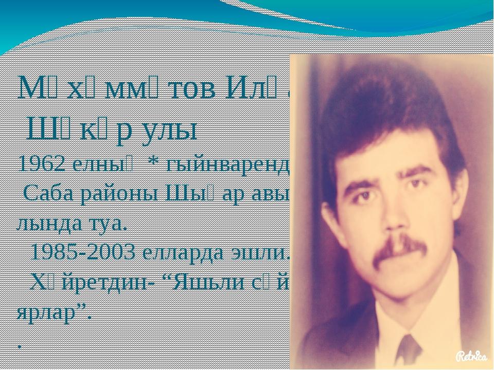 Мөхәммәтов Илһам Шәкүр улы 1962 елның * гыйнваренда Саба районы Шыңар авы- лы...