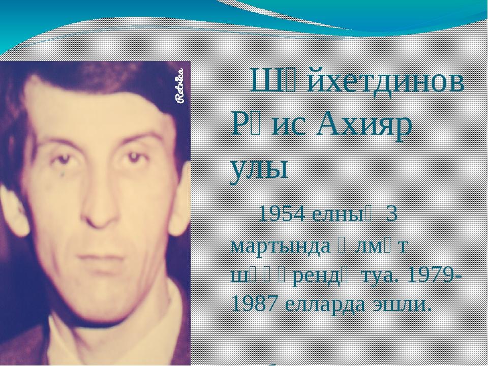Шәйхетдинов Рәис Ахияр улы 1954 елның 3 мартында Әлмәт шәһәрендә туа. 1979-1...