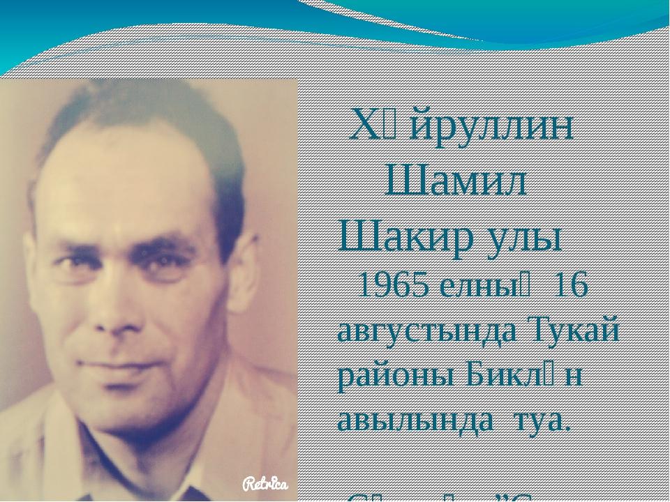 Хәйруллин Шамил Шакир улы 1965 елның 16 августында Тукай районы Биклән авылы...
