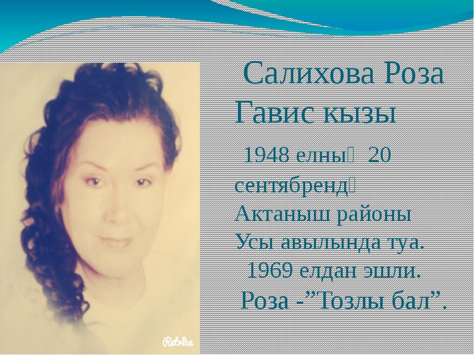 Салихова Роза Гавис кызы 1948 елның 20 сентябрендә Актаныш районы Усы авылын...