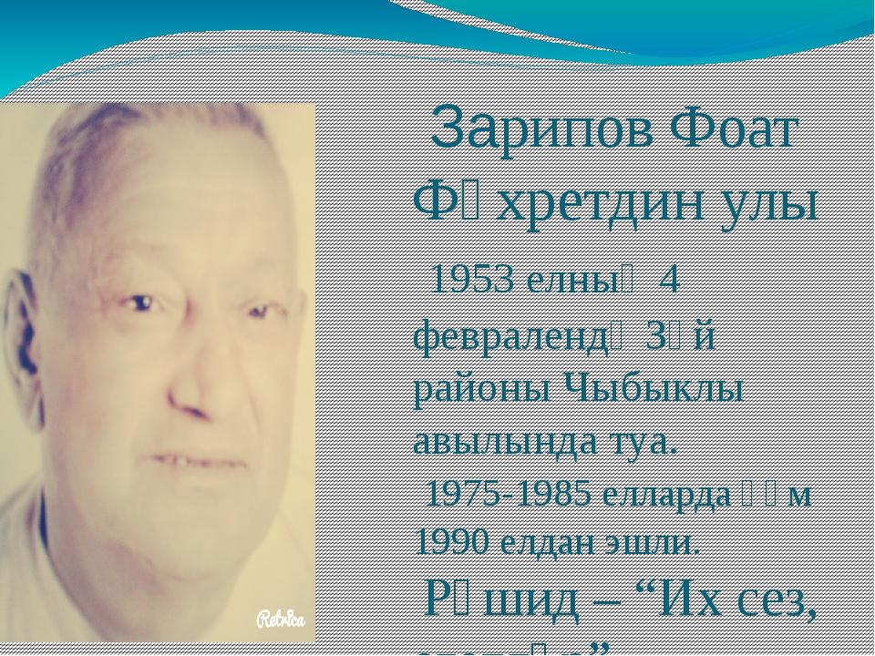 Зарипов Фоат Фәхретдин улы 1953 елның 4 февралендә Зәй районы Чыбыклы авылын...