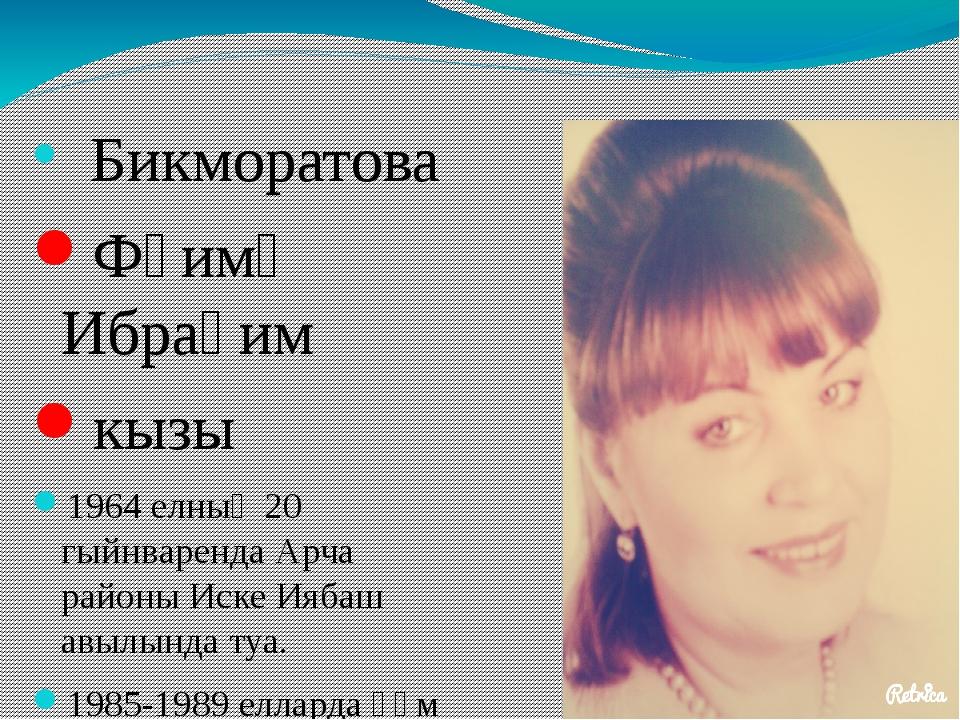 Бикморатова Фәимә Ибраһим кызы 1964 елның 20 гыйнваренда Арча районы Иске Ия...