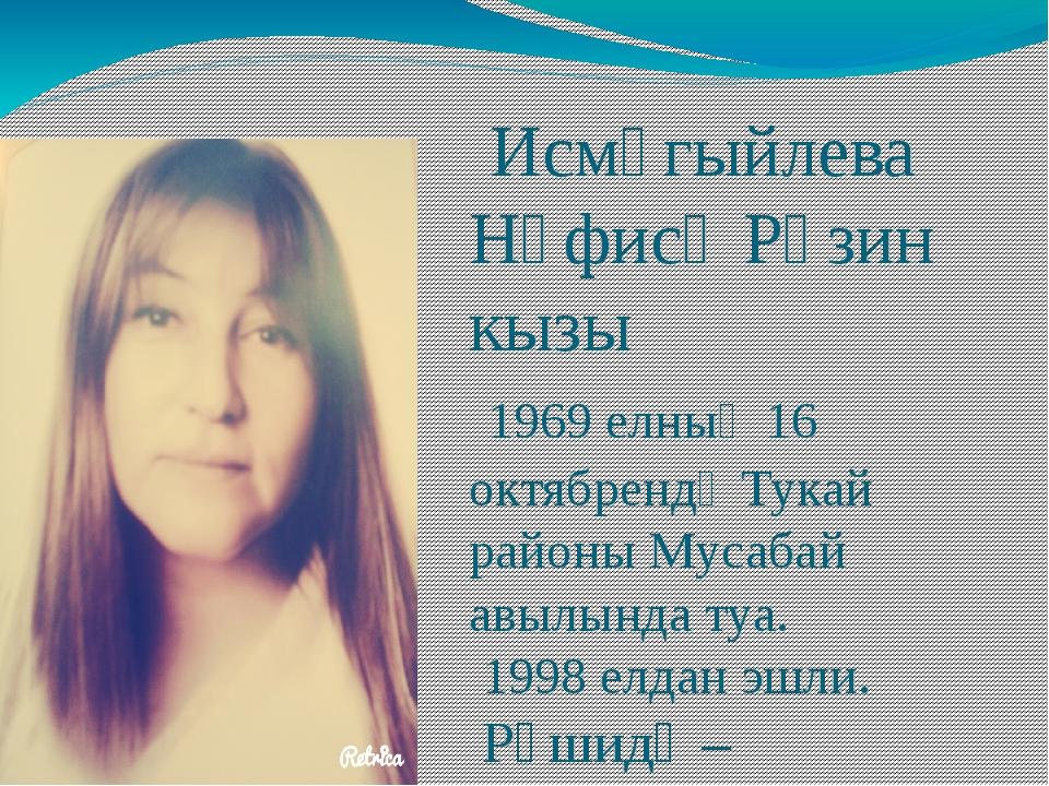 Исмәгыйлева Нәфисә Рәзин кызы 1969 елның 16 октябрендә Тукай районы Мусабай...