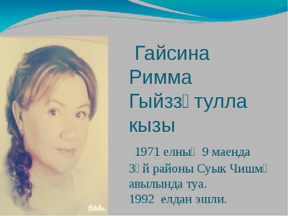 Гайсина Римма Гыйззәтулла кызы 1971 елның 9 маенда Зәй районы Суык Чишмә авы...