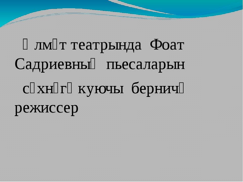 Әлмәт театрында Фоат Садриевның пьесаларын сәхнәгә куючы берничә режиссер
