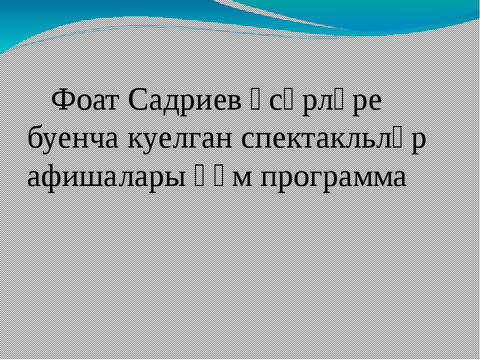 Фоат Садриев әсәрләре буенча куелган спектакльләр афишалары һәм программа