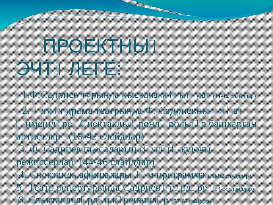 ПРОЕКТНЫҢ ЭЧТӘЛЕГЕ: 1.Ф.Садриев турында кыскача мәгълүмат (11-12 слайдлар) 2...
