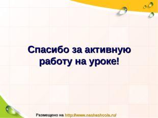 Спасибо за активную работу на уроке! Размещено на http://www.nashashcola.ru/