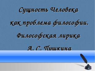 Сущность Человека как проблема философии. Философская лирика А. С. Пушкина