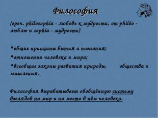 Философия (греч. philosophía - любовь к мудрости, от philéo - люблю и sophía