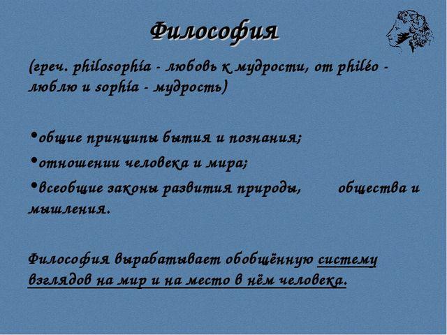 Философия (греч. philosophía - любовь к мудрости, от philéo - люблю и sophía...