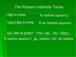 The Present Indefinite Tense I like to jump. I don't like to jump. Do I like