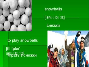 snowballs [′snәʊbↄ:lz] снежки to play snowballs [tә ̗ pleı′ snәʊbↄ:lz] играть