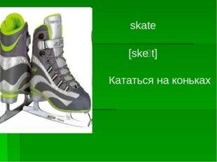 skate [skeוt] Кататься на коньках