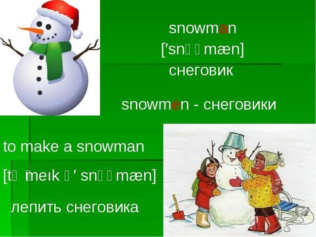 snowman [′snәʊmæn] снеговик snowmen - снеговики to make a snowman [tә ̗meık ә...