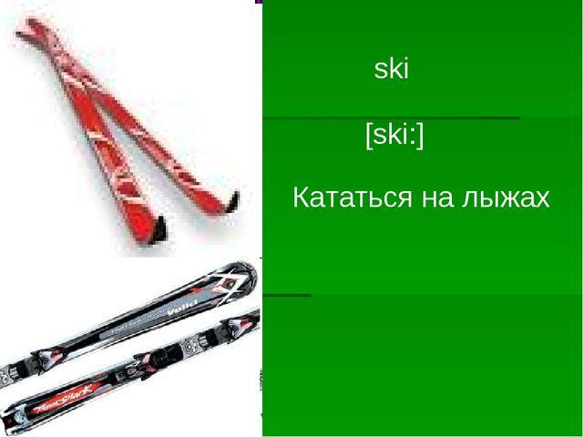 ski [ski:] Кататься на лыжах