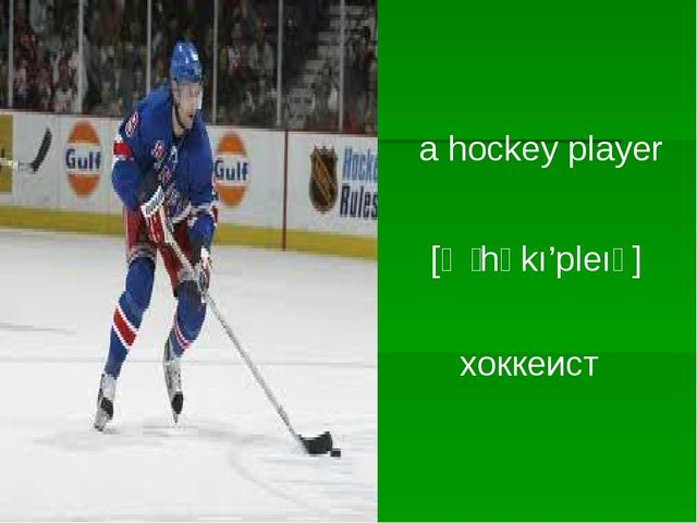 a hockey player [ә ̗ hɒkı'pleıә] хоккеист
