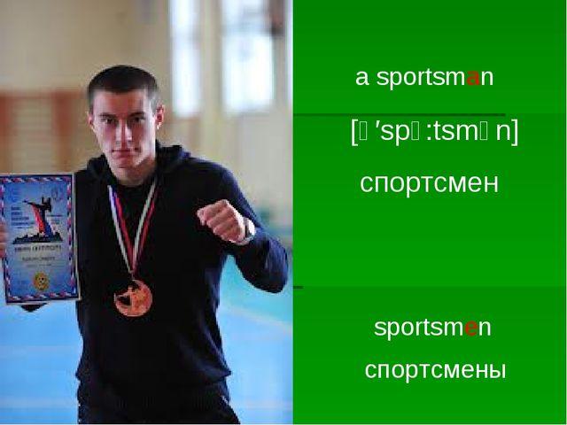 a sportsman [ә′spↄ:tsmәn] спортсмен sportsmen спортсмены