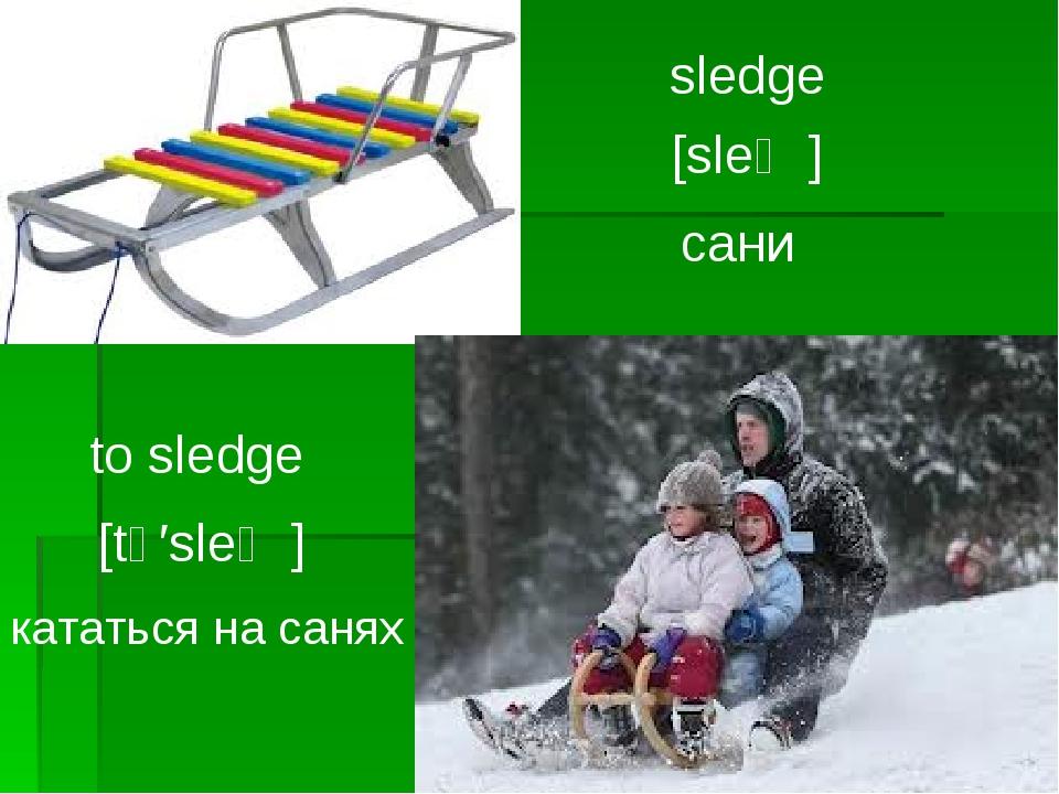sledge [sleʤ] сани to sledge [tә′sleʤ] кататься на санях