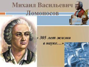 « 305 лет жизни в науке…» Михаил Васильевич Ломоносов