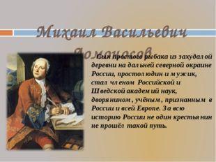 Михаил Васильевич Ломоносов Сын простого рыбака из захудалой деревни на даль