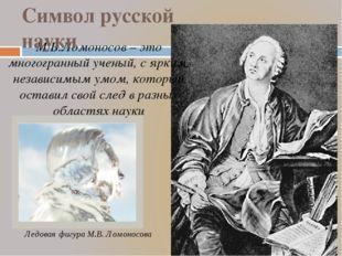 М.В.Ломоносов – это многогранный ученый, с ярким, независимым умом, который о