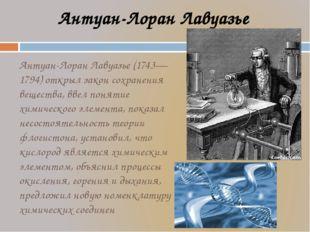 Антуан-Лоран Лавуазье (1743—1794) открыл закон сохранения вещества, ввел поня
