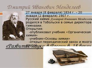 Дмитрий Иванович Менделеев «Развитие науки в России в 18 веке» 27 января (8 ф