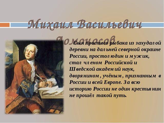 Михаил Васильевич Ломоносов Сын простого рыбака из захудалой деревни на даль...