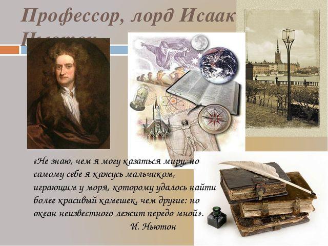 Профессор, лорд Исаак Ньютон «Не знаю, чем я могу казаться миру, но самому с...