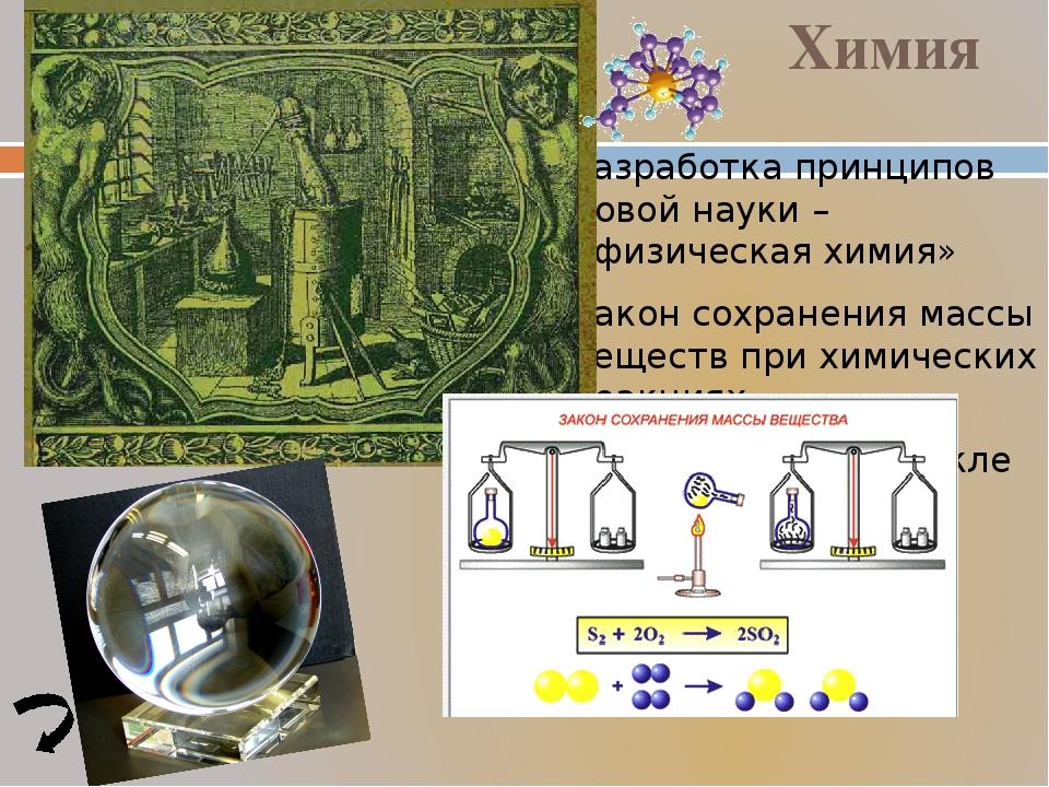 Разработка принципов новой науки – «физическая химия» Закон сохранения массы...