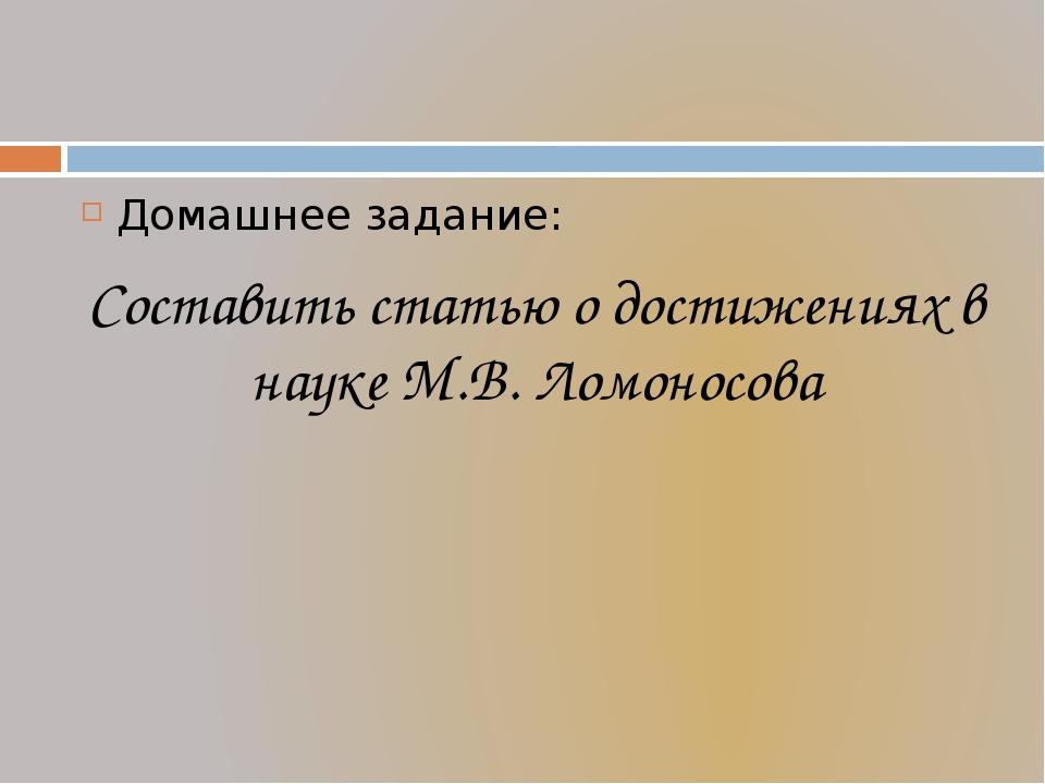 Домашнее задание: Составить статью о достижениях в науке М.В. Ломоносова