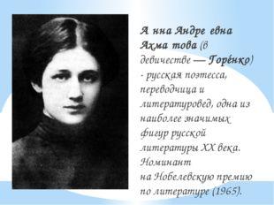 А́нна Андре́евна Ахма́това(в девичестве—Горéнко) -русскаяпоэтесса, пере