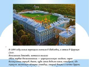 В 1890 году семья переехала сначала в Павловск, а затем в Царское Село. Вспо