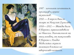 1907 - начинает печататься, примкнув к группе акмеистов. 1910 — в апреле выш
