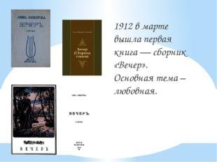 1912 в марте вышла первая книга — сборник «Вечер». Основная тема – любовная.