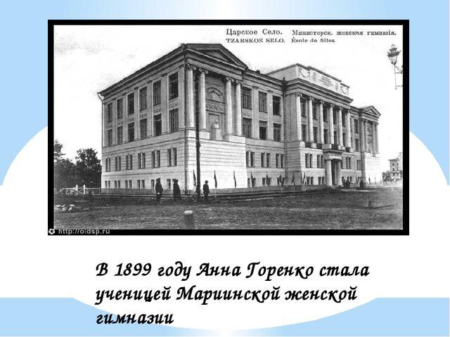 В 1899 году Анна Горенко стала ученицей Мариинской женской гимназии