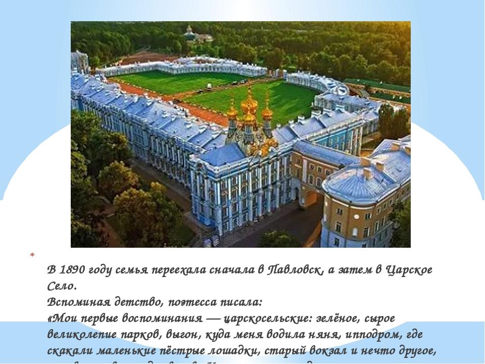 В 1890 году семья переехала сначала в Павловск, а затем в Царское Село. Вспо...