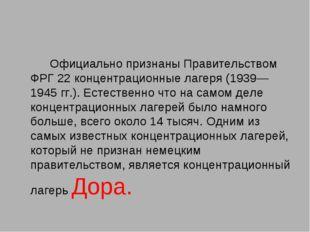 Официально признаны Правительством ФРГ 22 концентрационные лагеря (1939—194