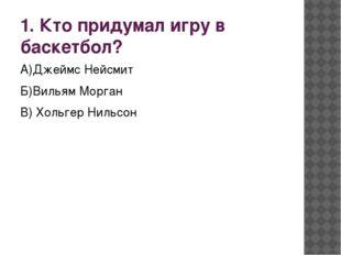 1. Кто придумал игру в баскетбол? А)Джеймс Нейсмит Б)Вильям Морган В) Хольгер