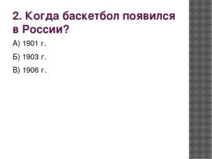 2. Когда баскетбол появился в России? А) 1901 г. Б) 1903 г. В) 1906 г.